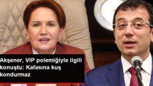 Akşener, İmamoğlu ile ilgili konuştu: VIP'ten geçmek İmamoğlu'nun kafasına kuş kondurmaz
