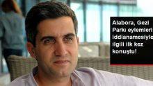 Mehmet Ali Alabora, Gezi Parkı Eylemleri İddianamesiyle İlgili İlk Kez Konuştu!