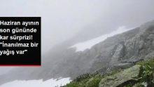 Haziran ayının son günü yağan kar herkesi şaşırttı: İnanılmaz bir yağış var