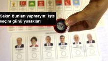 İşte 24 Haziran Cumhurbaşkanı ve Milletvekili Genel Seçimi Yasakları