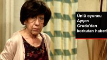 Hastaneden Açıklama Geldi! Ünlü Oyuncu Ayşen Gruda'dan Korkutan Haber