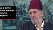 Tarihçi Yazar Kadir Mısıroğlu Hayatını Kaybetti!