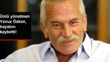 Ünlü Yönetmen Yavuz Özkan, Hayatını Kaybetti!